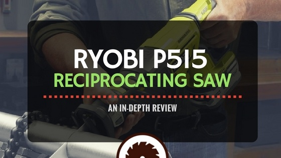 Ryobi P515 Reciprocating Saw | An In-depth Review
